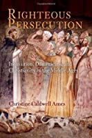 Righteous Persecution: Inquisition, Dominicans, and Christianity in the Middle Ages (The Middle Ages Series) by Christine Caldwell Ames(2008-11-24)