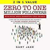 Zero to One Million Followers with Social Media Marketing Viral Secrets: Learn How Top Entrepreneurs Are Crushing It with YouTube, Facebook, Instagram, and Influencer Network Branding Ads