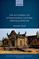 The Settlement of International Cultural Heritage Disputes (Cultural Heritage Law and Policy)