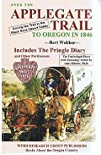 Over the Applegate Trail to Oregon in 1846: The Pringle Diary and Other Pertinences, the Unabridged Diary With Genealogy Added by Anne Bileter, Ph.D.
