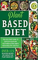 Plant-based Diet: The Kick Start Guide to Develop Vegan and Vegetarian Eating Habits for an Healthy Lifestyle - Over 115 Delicious Recipes on a Budget for Plant-Based Diet