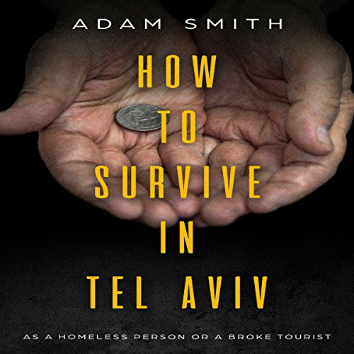 How to Survive in Tel Aviv     As a Homeless Person or a Broke Tourist              By:                                                                                                                                 Adam Smith                               Narrated by:                                                                                                                                 Art Stone                      Length: 24 mins     Not rated yet     Overall 0.0