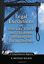 Legal Executions in Nebraska, Kansas and Oklahoma Including the Indian Territory: A Comprehensive History