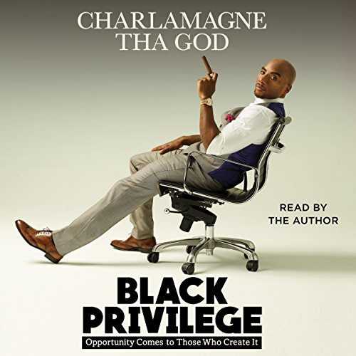 Black Privilege     Opportunity Comes to Those Who Create It              By:                                                                                                                                 Charlamagne Tha God                               Narrated by:                                                                                                                                 Charlamagne Tha God                      Length: 7 hrs and 46 mins     14,035 ratings     Overall 4.8