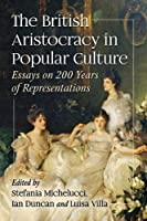 The British Aristocracy in Popular Culture: Essays on 200 Years of Representations