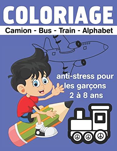COLORIAGE Camion - Bus - Train - Alphabet anti-stress pour les garçons 2 à 8 ans: camion, avion, voiture, train, livre, de, coloriage,dessins, uniques, véhicules, transport, les, garçons, ans, french