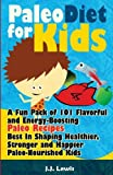 Paleo Diet For Kids: A Fun Pack of 101 Flavorful and Energy-Boosting Paleo Recipes Best In Shaping Healthier, Stronger and Happier Paleo-Nourished Kids