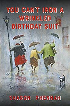 You Can't Iron a Wrinkled Birthday Suit by [Sharon Phennah]