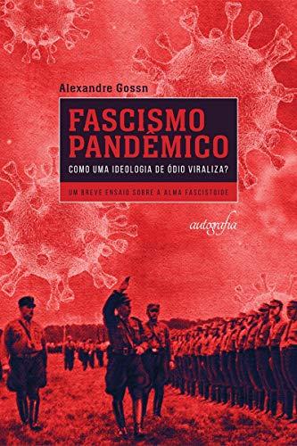 Fascismo Pandêmico - Como uma Ideologia de ódio Viraliza?: um Breve Ensaio Sobre a Alma Fascistoide