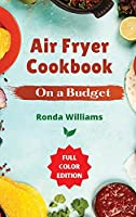 Air Fryer Cookbook On a Budget: Top 60 Air Fryer Recipes with Low Salt, Low Fat and Less Oil. Amazingly Easy Recipes to Fry, Bake, Grill, and Roast with Your Air Fryer