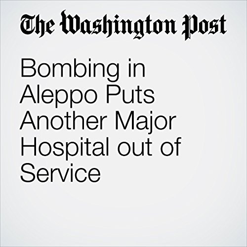 Bombing in Aleppo Puts Another Major Hospital out of Service cover art