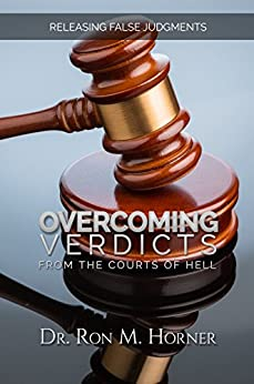 Overcoming Verdicts from the Courts of Hell: Releasing False Judgments by [Dr. Ron M. Horner]