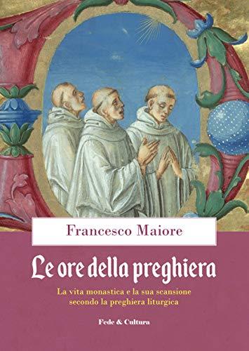 Le ore della preghiera: La vita monastica e la sua scansione secondo la preghiera liturgica