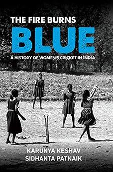 The Fire Burns Blue: A History of Women's Cricket in India by [Sidhanta Patnaik, Karunya Keshav]