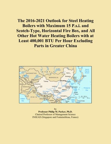 The 2016-2021 Outlook for Steel Heating Boilers with Maximum 15 P.s.i. and Scotch-Type, Horizontal Fire Box, and All Other Hot Water Heating Boilers ... BTU Per Hour Excluding Parts in Greater China