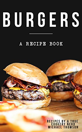 Burgers: A cookbook full of delicious recipes for the grill or kitchen by a true cookery nerd: A recipe book where you might find the perfect burger by [Michael Thomson]