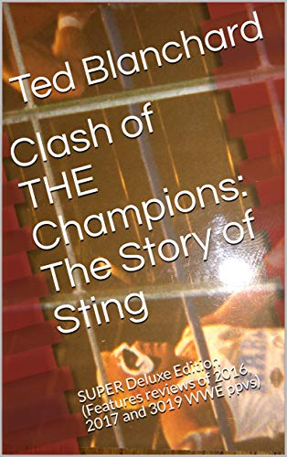 Clash of THE Champions: The Story of Sting: SUPER Deluxe Edition (Features reviews of 2016, 2017 and 3019 WWE ppvs) (English Edition)