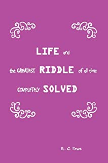 Life and the Greatest Riddle of All Time Completely Solved
