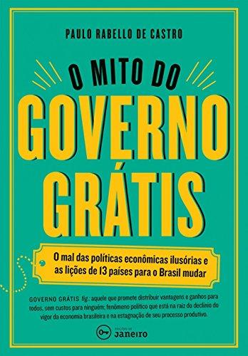 O mito do governo grátis: O mal das políticas econômicas ilusórias e as lições de 13 países para o Brasil mudar