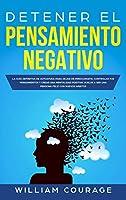 Detener el Pensamiento Negativo: La Guía Definitiva de Autoayuda Para Dejar De Preocuparte, Controlar Tus Pensamientos y Crear Una Mentalidad Positiva. Vuelve a Ser una Persona Feliz con Nuevos Hábitos
