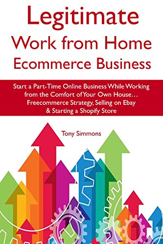 Legitimate Work from Home E-Commerce Business: Start a Part-Time Online Business While Working from the Comfort of Your Own House… Freecommerce Strategy, Selling on Ebay & Starting a Shopify Store
