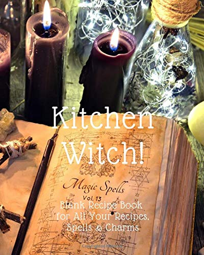 Kitchen Witch! Blank Recipe Book for All Your Recipes, Spells and Charms!: Blank Recipe Book For Witches, Wiccans, Druids, Pagans and New Age Magick ... Herbal Recipes, Potions and Conjuring Spells!