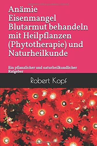 Anämie Eisenmangel Blutarmut behandeln mit Heilpflanzen (Phytotherapie) und Naturheilkunde: Ein pflanzlicher und naturheilkundlicher Ratgeber
