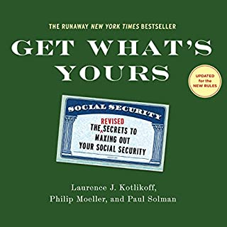Get What's Yours - Revised & Updated     The Secrets to Maxing Out Your Social Security              By:                                                                                                                                 Laurence J. Kotlikoff,                                                                                        Philip Moeller,                                                                                        Paul Solman                               Narrated by:                                                                                                                                 Jeff Cummings                      Length: 11 hrs and 5 mins     50 ratings     Overall 4.0