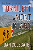 Turn Left At Mont Blanc: Hiking The TMB - One Couple's Inspirational, Funny & Brutally Honest Account Of Their Adventure Around Europe's Highest Mountain (Alpine Thru-Hiking Collection Book 1)