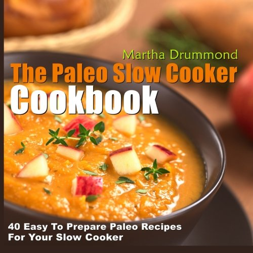 The Paleo Slow Cooker Cookbook 40 Easy To Prepare Paleo Recipes