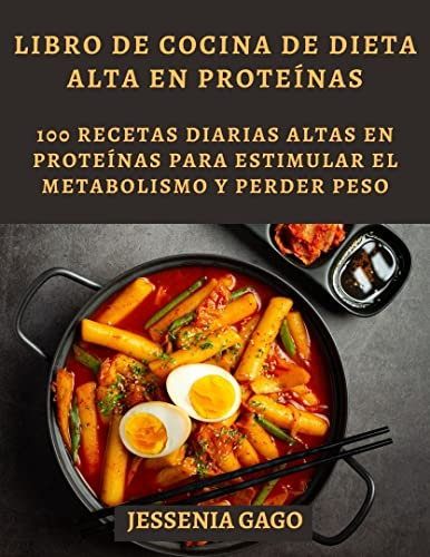 LIBRO DE COCINA DE DIETA ALTA EN PROTEÍNAS: 100 RECETAS diarias altas en proteínas para estimular el metabolismo y perder peso (Spanish Edition)