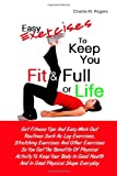 Easy Exercises To Keep You Fit & Full of Life: Get Fitness Tips And Easy Work Out Routines Such As...