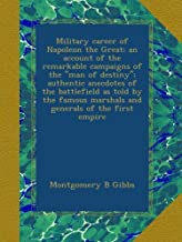 """Military career of Napoleon the Great; an account of the remarkable campaigns of the """"man of destiny""""; authentic anecdotes..."""