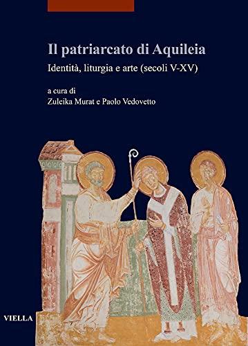 Il patriarcato di Aquileia. Identità, liturgia e arte (secoli V-XV)