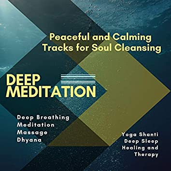 Deep Meditation (Peaceful And Calming Tracks For Soul Cleansing, Deep Breathing, Meditation, Massage, Dhyana, Yoga Shanti, Deep Sleep, Healing And Therapy)
