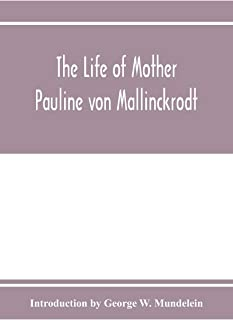 The Life of Mother Pauline von Mallinckrodt: foundress of the Sisters of Christian Charity, Daughters of the Blessed Virgi...