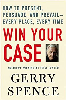 Win Your Case: How to Present, Persuade, and Prevail--Every Place, Every Time by [Gerry Spence]