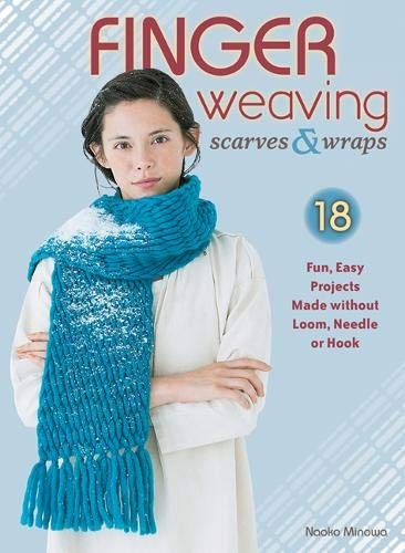 Finger Weaving Scarves & Wraps: 18 Fun, Easy Projects Made without Loom, Needle or Hook
