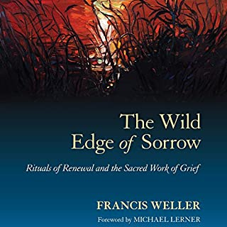 The Wild Edge of Sorrow     Rituals of Renewal and the Sacred Work of Grief              Written by:                                                                                                                                 Francis Weller,                                                                                        Michael Lerner - foreword                               Narrated by:                                                                                                                                 Derek Botten                      Length: 6 hrs and 47 mins     3 ratings     Overall 5.0