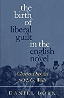 The Birth of Liberal Guilt in the English Novel: Charles Dickens to H. G. Wells by Daniel Born(1996-01-22)