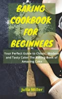 Baking Cookbook for Beginners: Your Perfect Guide to Classic, Modern and Tasty Cake! The Baking Book of Amazing Cake.