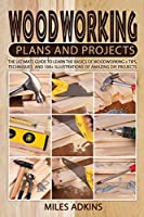 Woodworking Plans and Projects: The Ultimate Guide to Learn the Basics of Woodworking + tips, techniques and 100+ illustrations of Amazing DIY Projects