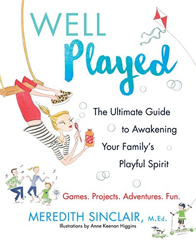 Well Played: The Ultimate Guide to Awakening Your Family's Playful Spirit