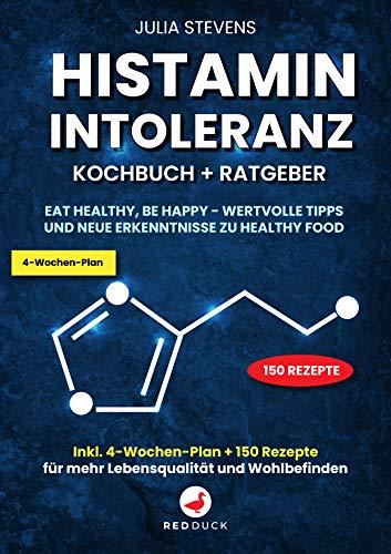 Histaminintoleranz Kochbuch + Ratgeber: Eat healthy, Be happy - wertvolle Tipps und neue Erkenntnisse zu Healthy Food - Inkl. 4-Wochen-Plan + 150 Rezepte für mehr Lebensqualität und Wohlbefinden