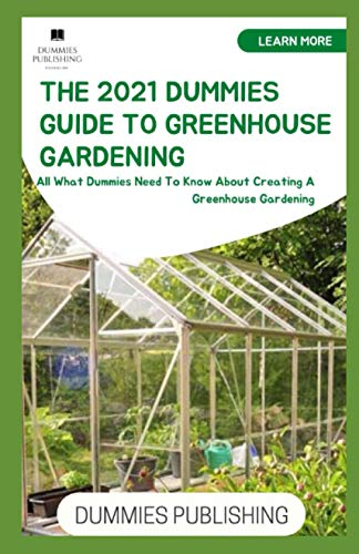 THE 2021 DUMMIES GUIDE TO GREENHOUSE GARDENING: All What Dummies Need To Know About Creating A Greenhouse Gardening
