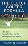 The CLUTCH GOLFER FORMULA: How To Hit Exactly The Shot You Want, Precisely When You Need It (English...