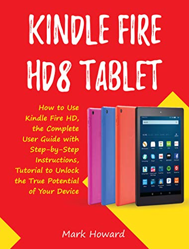 Kindle Fire HD8 Tablet: How to Use Kindle Fire HD, the Complete User Guide with Step-by-Step Instructions, Tutorial to Unlock the True Potential of Your Device (English Edition)