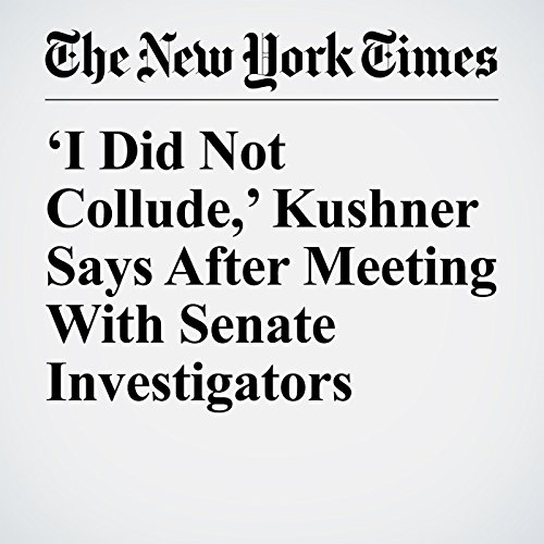'I Did Not Collude,' Kushner Says After Meeting With Senate Investigators copertina