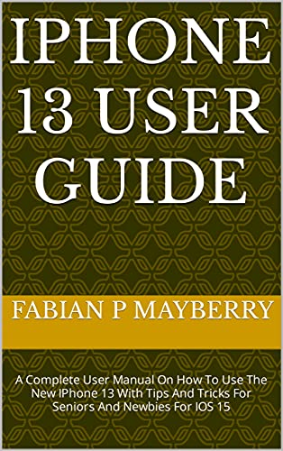 IPHONE 13 USER GUIDE : A Complete User Manual On How To Use The New IPhone 13 With Tips And Tricks For Seniors And Newbies For IOS 15 (English Edition)
