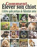 Comment élever son chiot: L'ultime guide pratique de l'éducation canine : Comment choisir, socialiser et éduquer son chiot pas à pas, mois par mois, avec les bases d'un dressage rapide et efficace
